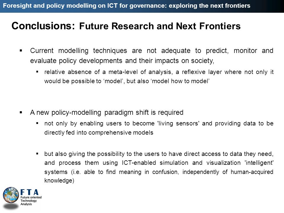 Conclusions: Future Research and Next Frontiers Foresight and policy modelling on ICT for governance: exploring the next frontiers Current modelling techniques are not adequate to predict, monitor and evaluate policy developments and their impacts on society, relative absence of a meta-level of analysis, a reflexive layer where not only it would be possible to model, but also model how to model A new policy-modelling paradigm shift is required not only by enabling users to become living sensors and providing data to be directly fed into comprehensive models but also giving the possibility to the users to have direct access to data they need, and process them using ICT-enabled simulation and visualization intelligent systems (i.e.
