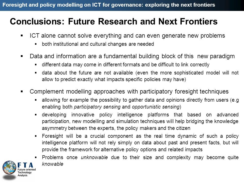ICT alone cannot solve everything and can even generate new problems both institutional and cultural changes are needed Data and information are a fundamental building block of this new paradigm different data may come in different formats and be difficult to link correctly data about the future are not available (even the more sophisticated model will not allow to predict exactly what impacts specific policies may have) Complement modelling approaches with participatory foresight techniques allowing for example the possibility to gather data and opinions directly from users (e.g enabling both participatory sensing and opportunistic sensing) developing innovative policy intelligence platforms that based on advanced participation, new modelling and simulation techniques will help bridging the knowledge asymmetry between the experts, the policy makers and the citizen Foresight will be a crucial component as the real time dynamic of such a policy intelligence platform will not rely simply on data about past and present facts, but will provide the framework for alternative policy options and related impacts Problems once unknowable due to their size and complexity may become quite knowable Conclusions: Future Research and Next Frontiers Foresight and policy modelling on ICT for governance: exploring the next frontiers