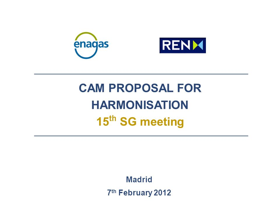 CAM PROPOSAL FOR HARMONISATION 15 th SG meeting Madrid 7 th February 2012
