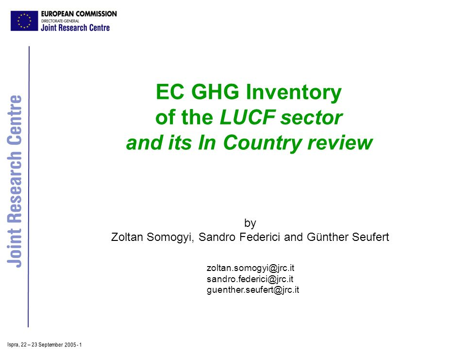Ispra, 2 2 – 2 3 September 2005 - 1 EC GHG Inventory of the LUCF sector and its In Country review by Zoltan Somogyi, Sandro Federici and Günther Seufert zoltan.somogyi@jrc.it sandro.federici@jrc.it guenther.seufert@jrc.it