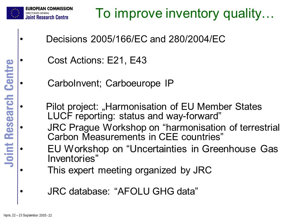 Ispra, 2 2 – 2 3 September 2005 - 22 To improve inventory quality… Decisions 2005/166/EC and 280/2004/EC Cost Actions: E21, E43 CarboInvent; Carboeurope IP Pilot project: Harmonisation of EU Member States LUCF reporting: status and way-forward JRC Prague Workshop on harmonisation of terrestrial Carbon Measurements in CEE countries EU Workshop on Uncertainties in Greenhouse Gas Inventories This expert meeting organized by JRC JRC database: AFOLU GHG data
