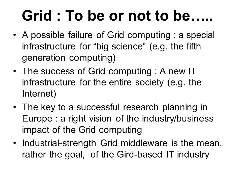 Grid : To be or not to be….. A possible failure of Grid computing : a special infrastructure for big science (e.g. the fifth generation computing) The