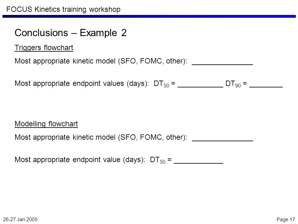 26-27 Jan 2005 Page 17 FOCUS Kinetics training workshop Conclusions – Example 2 Triggers flowchart Most appropriate kinetic model (SFO, FOMC, other): Most appropriate endpoint values (days): DT 50 = DT 90 = Modelling flowchart Most appropriate kinetic model (SFO, FOMC, other): Most appropriate endpoint value (days): DT 50 =