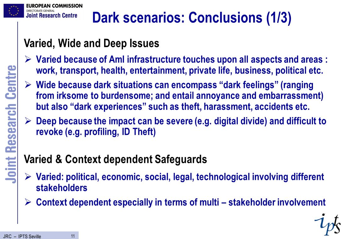 11 JRC – IPTS Seville Dark scenarios: Conclusions (1/3) Varied because of AmI infrastructure touches upon all aspects and areas : work, transport, health, entertainment, private life, business, political etc.