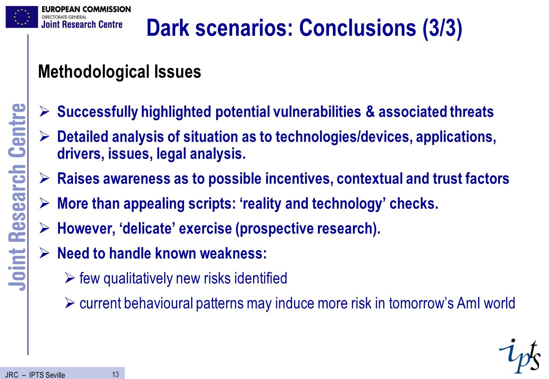 13 JRC – IPTS Seville Dark scenarios: Conclusions (3/3) Successfully highlighted potential vulnerabilities & associated threats Detailed analysis of situation as to technologies/devices, applications, drivers, issues, legal analysis.