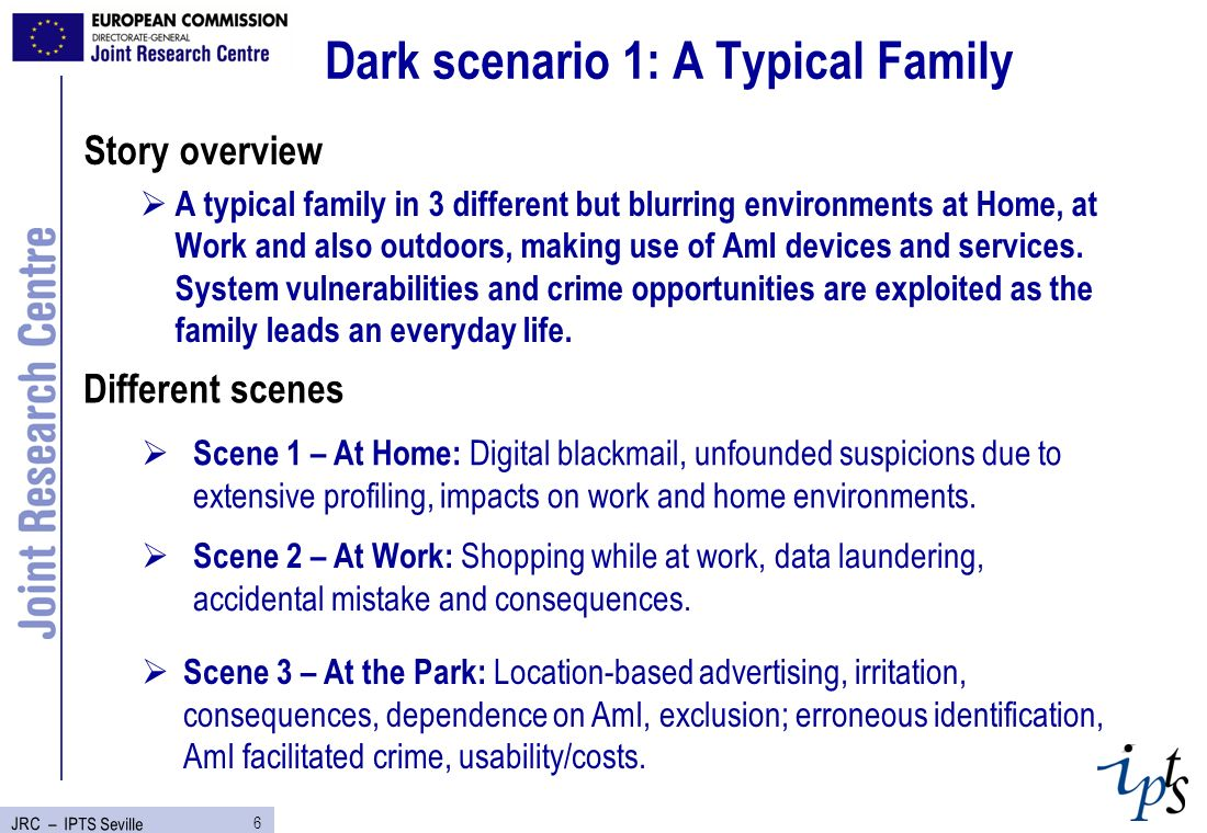 6 JRC – IPTS Seville Dark scenario 1: A Typical Family Story overview A typical family in 3 different but blurring environments at Home, at Work and also outdoors, making use of AmI devices and services.