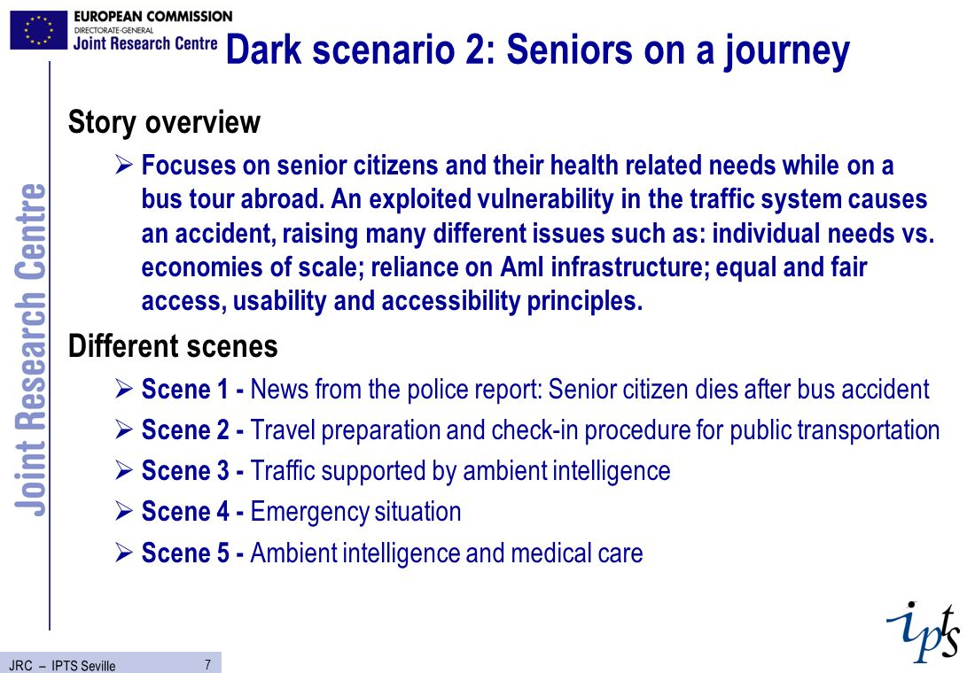 7 JRC – IPTS Seville Dark scenario 2: Seniors on a journey Story overview Focuses on senior citizens and their health related needs while on a bus tour abroad.