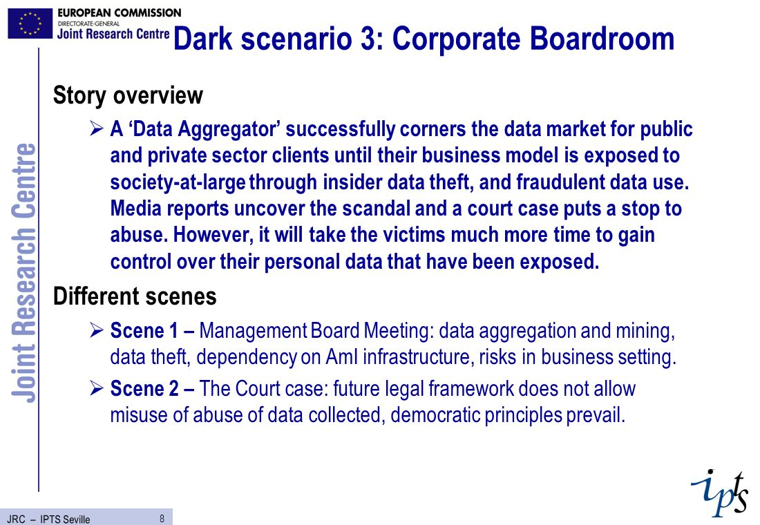 9 JRC – IPTS Seville Dark scenario 4: Risk Society Story overview Different stories on likely adverse consequences of AmI for society at large including public action against personalised profiling, global scale digital environmental divides and public life disruptions.