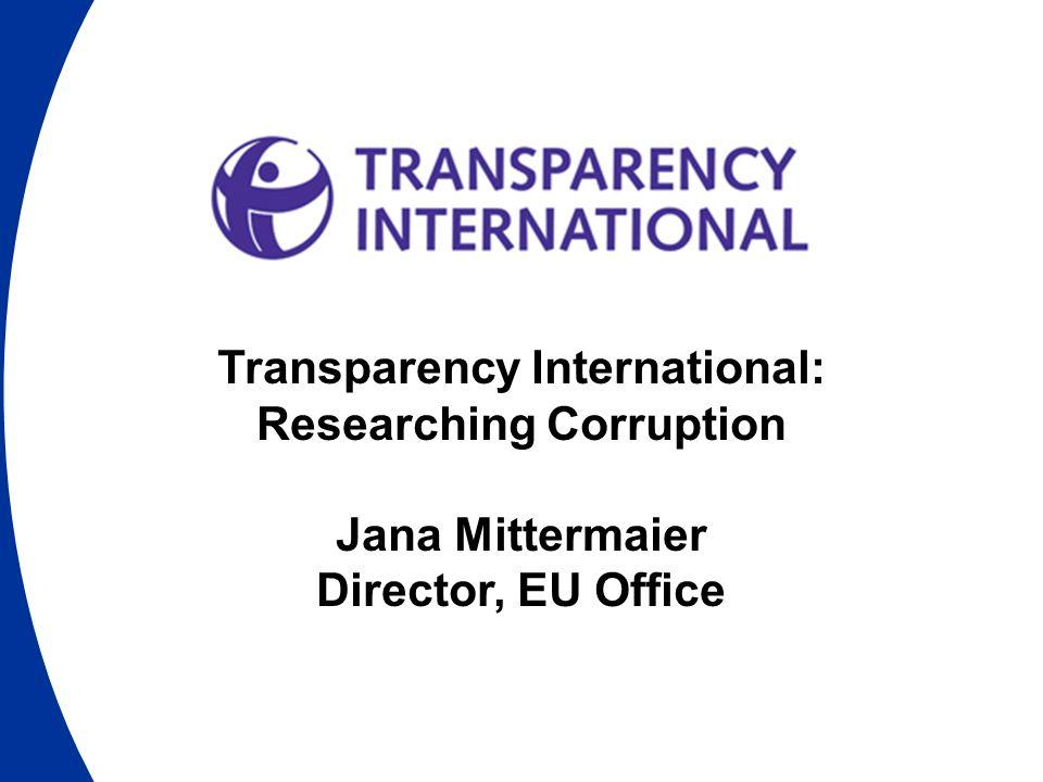 Transparency International: Researching Corruption Jana Mittermaier Director, EU Office
