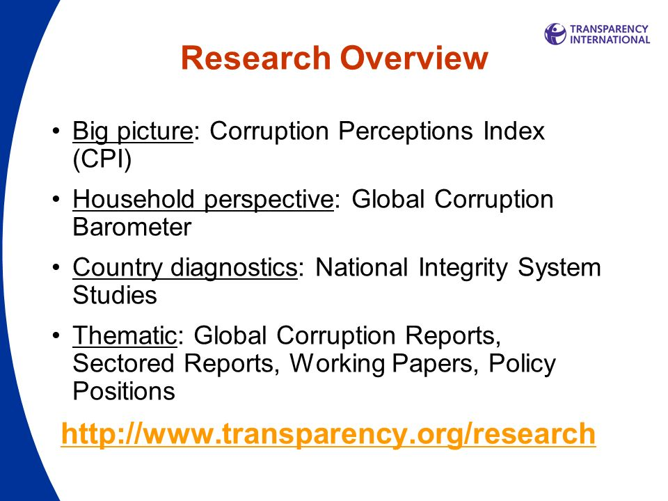 Research Overview Big picture: Corruption Perceptions Index (CPI) Household perspective: Global Corruption Barometer Country diagnostics: National Integrity System Studies Thematic: Global Corruption Reports, Sectored Reports, Working Papers, Policy Positions http://www.transparency.org/research