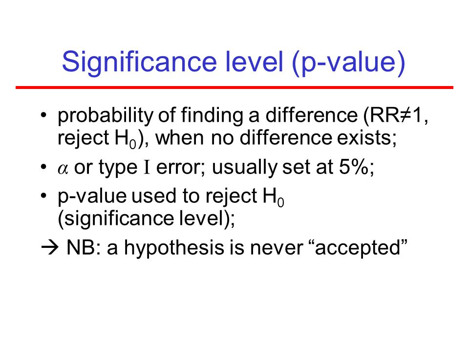 Significance level (p-value) probability of finding a difference (RR1, reject H 0 ), when no difference exists; α or type I error; usually set at 5%;
