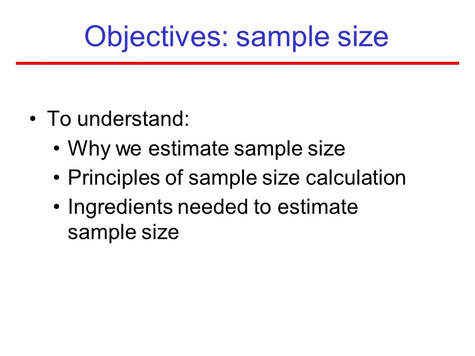 Objectives: sample size To understand: Why we estimate sample size Principles of sample size calculation Ingredients needed to estimate sample size