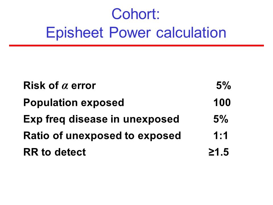 Cohort: Episheet Power calculation Risk of α error 5% Population exposed 100 Exp freq disease in unexposed5% Ratio of unexposed to exposed1:1 RR to de