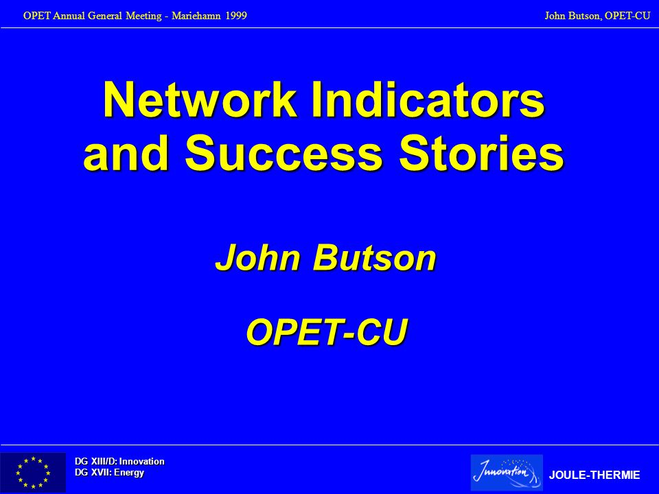 DG XIII/D: Innovation DG XVII: Energy JOULE-THERMIE OPET Annual General Meeting - Mariehamn 1999John Butson, OPET-CU Network Indicators and Success St