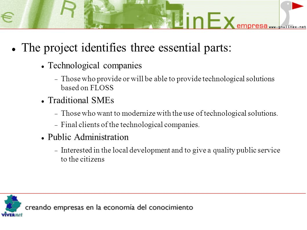 The project identifies three essential parts: Technological companies Those who provide or will be able to provide technological solutions based on FLOSS Traditional SMEs Those who want to modernize with the use of technological solutions.