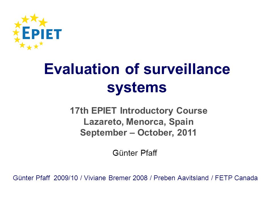 Evaluation of surveillance systems Günter Pfaff 2009/10 / Viviane Bremer 2008 / Preben Aavitsland / FETP Canada Günter Pfaff 17th EPIET Introductory Course Lazareto, Menorca, Spain September – October, 2011