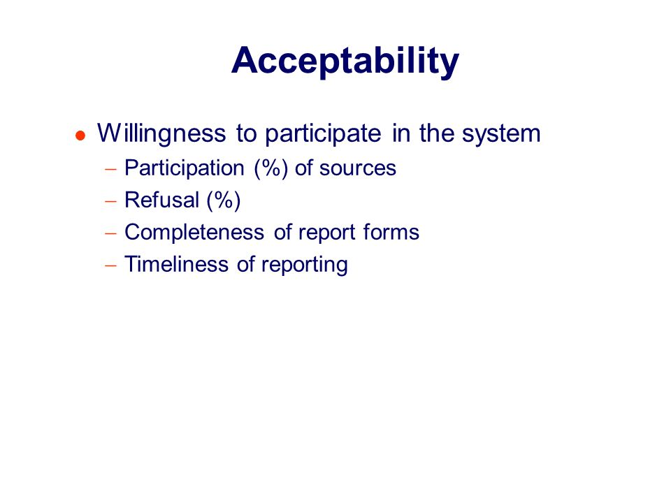 Acceptability Willingness to participate in the system Participation (%) of sources Refusal (%) Completeness of report forms Timeliness of reporting