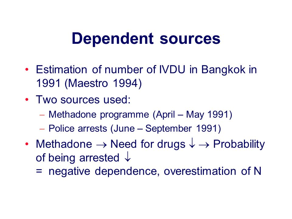 Dependent sources Estimation of number of IVDU in Bangkok in 1991 (Maestro 1994) Two sources used: Methadone programme (April – May 1991) Police arres
