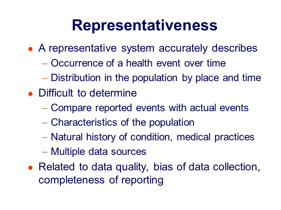 Footnote Representativeness A representative system accurately describes Occurrence of a health event over time Distribution in the population by place and time Difficult to determine Compare reported events with actual events Characteristics of the population Natural history of condition, medical practices Multiple data sources Related to data quality, bias of data collection, completeness of reporting