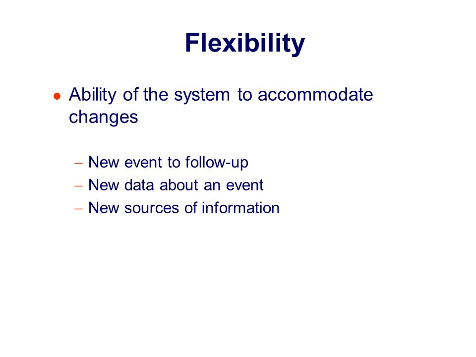 Footnote Flexibility Ability of the system to accommodate changes New event to follow-up New data about an event New sources of information