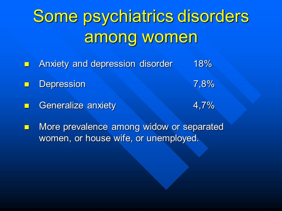 Some psychiatrics disorders among women n Anxiety and depression disorder 18% n Depression 7,8% n Generalize anxiety 4,7% n More prevalence among widow or separated women, or house wife, or unemployed.