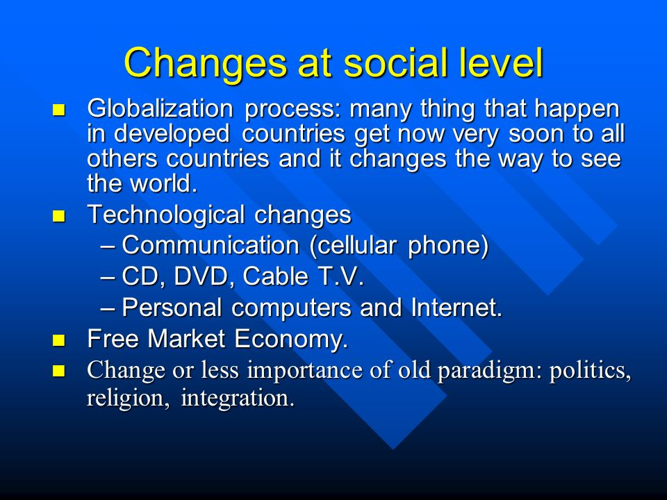 Changes at social level n Globalization process: many thing that happen in developed countries get now very soon to all others countries and it changes the way to see the world.