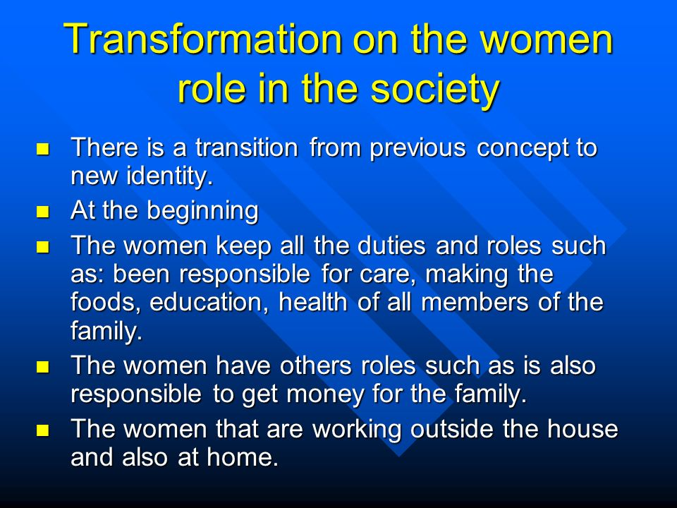 Transformation on the women role in the society n There is a transition from previous concept to new identity.