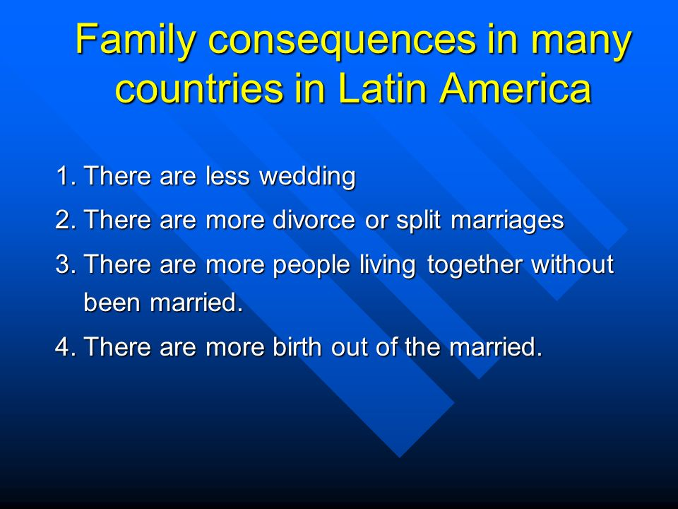 Family consequences in many countries in Latin America 1.There are less wedding 2.There are more divorce or split marriages 3.There are more people living together without been married.
