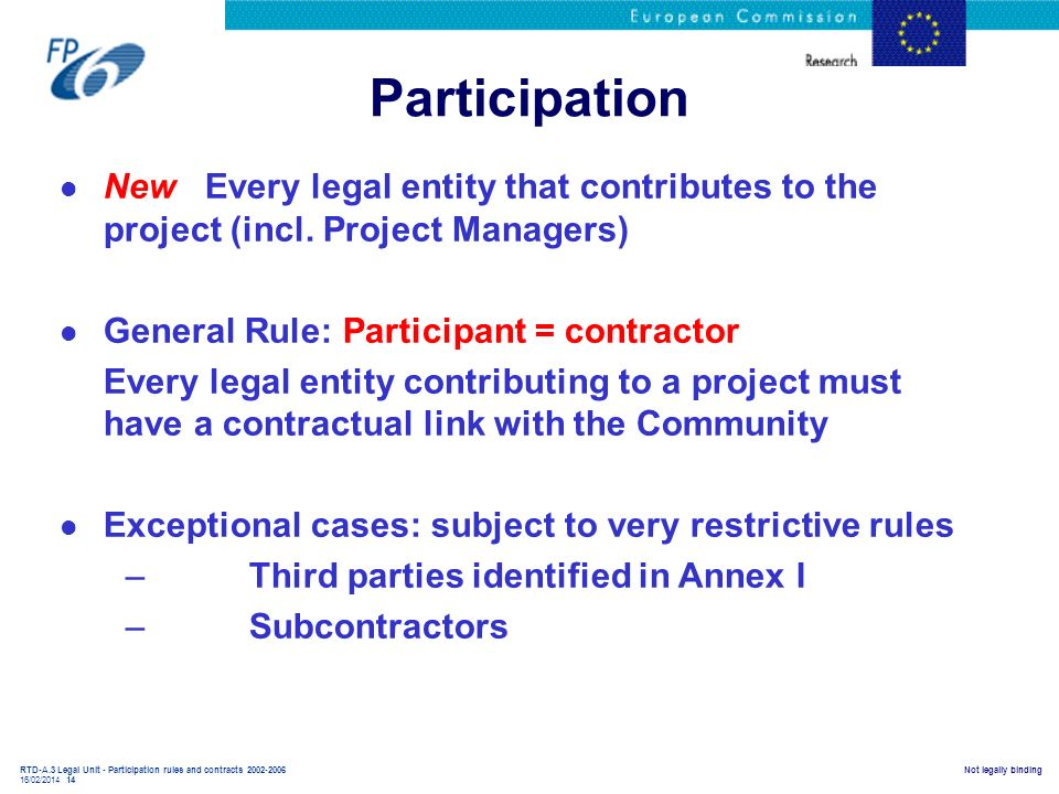 RTD-A.3 Legal Unit - Participation rules and contracts 2002-2006 16/02/2014 14 Not legally binding Participation l New Every legal entity that contrib