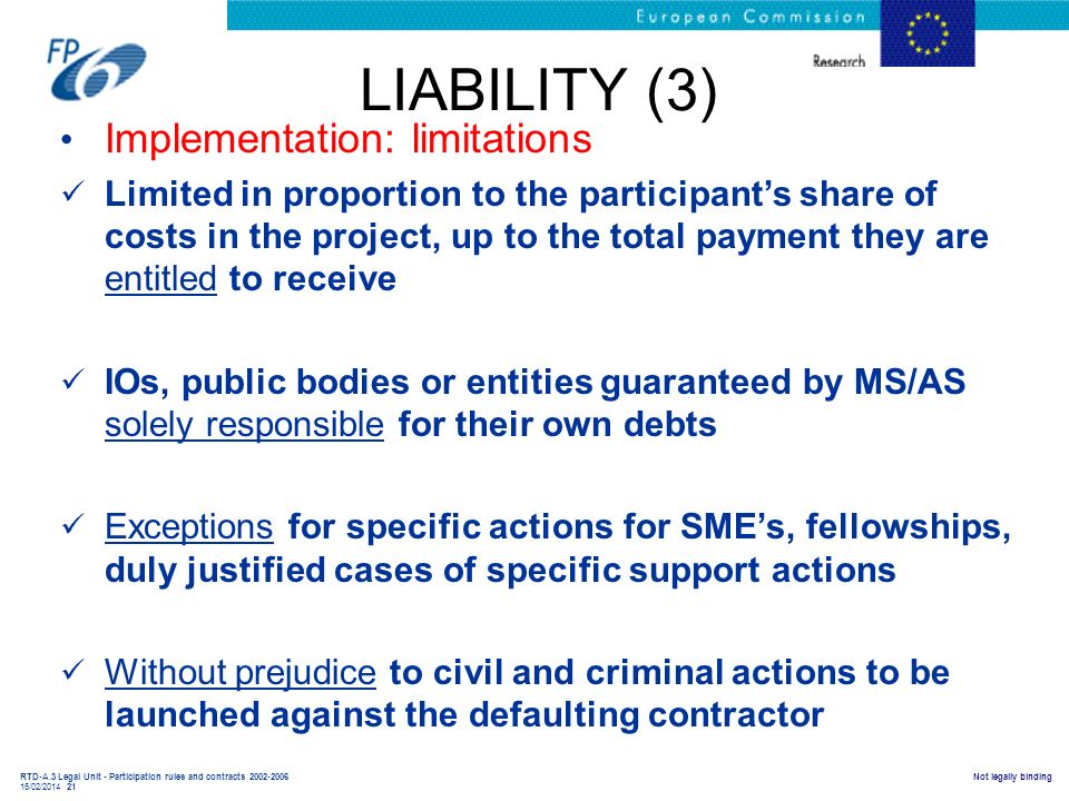 RTD-A.3 Legal Unit - Participation rules and contracts 2002-2006 16/02/2014 21 Not legally binding LIABILITY (3) Implementation: limitations Limited i