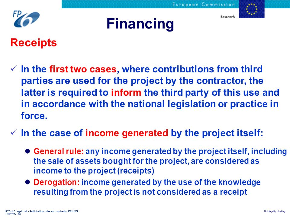 RTD-A.3 Legal Unit - Participation rules and contracts 2002-2006 16/02/2014 33 Not legally binding Financing Receipts In the first two cases, where co