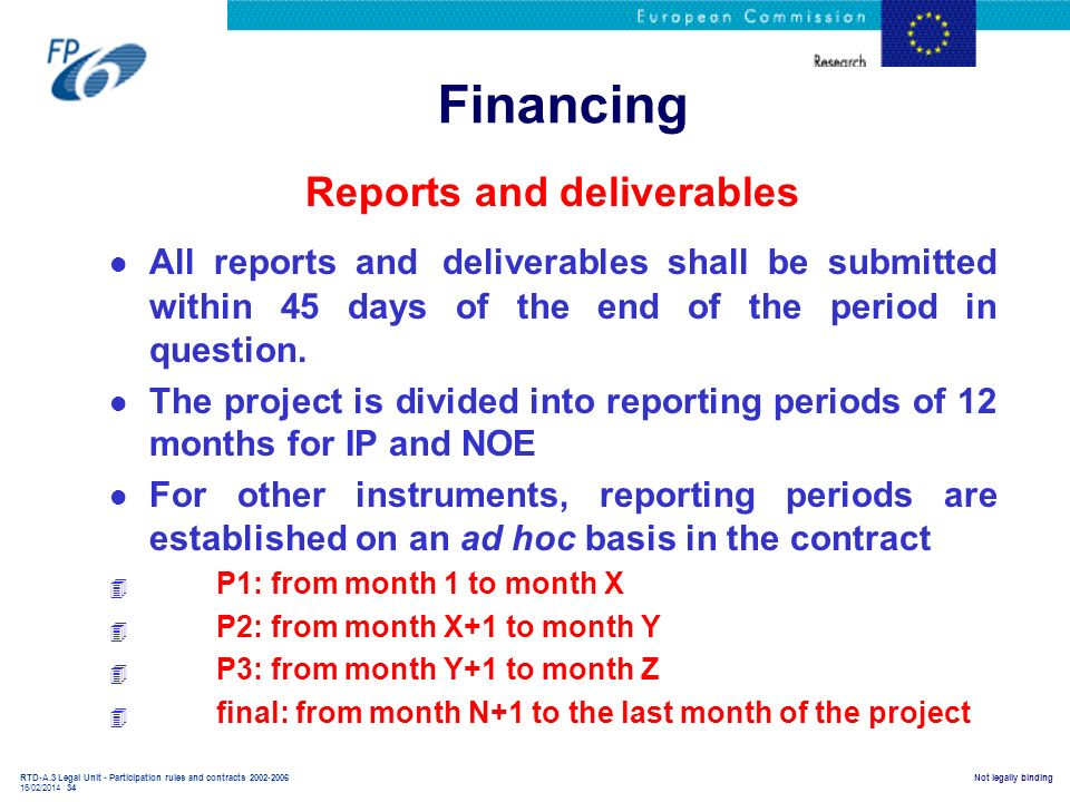 RTD-A.3 Legal Unit - Participation rules and contracts 2002-2006 16/02/2014 34 Not legally binding Financing Reports and deliverables l All reports an