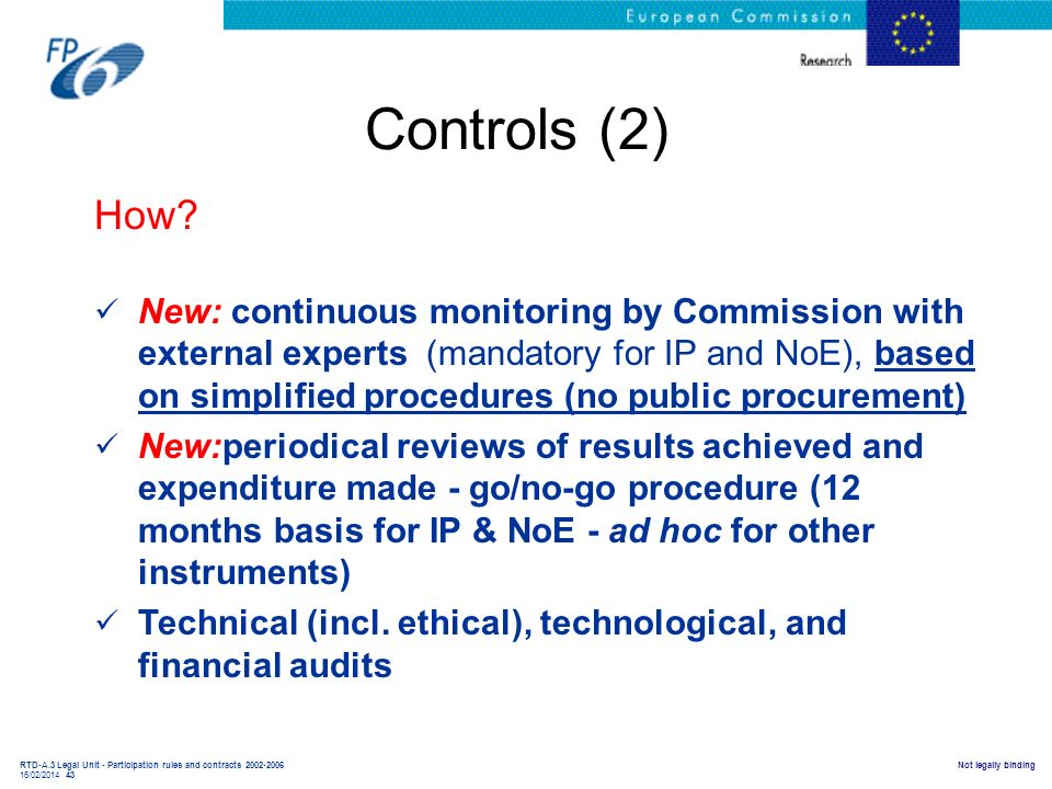 RTD-A.3 Legal Unit - Participation rules and contracts 2002-2006 16/02/2014 43 Not legally binding Controls (2) How? New: continuous monitoring by Com