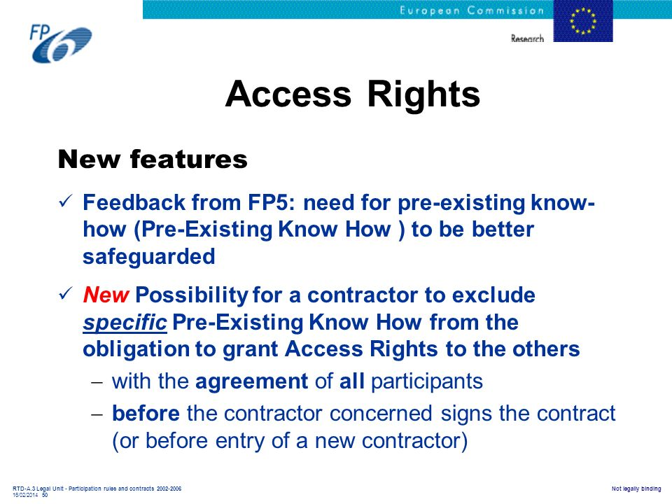 RTD-A.3 Legal Unit - Participation rules and contracts 2002-2006 16/02/2014 50 Not legally binding Access Rights New features Feedback from FP5: need