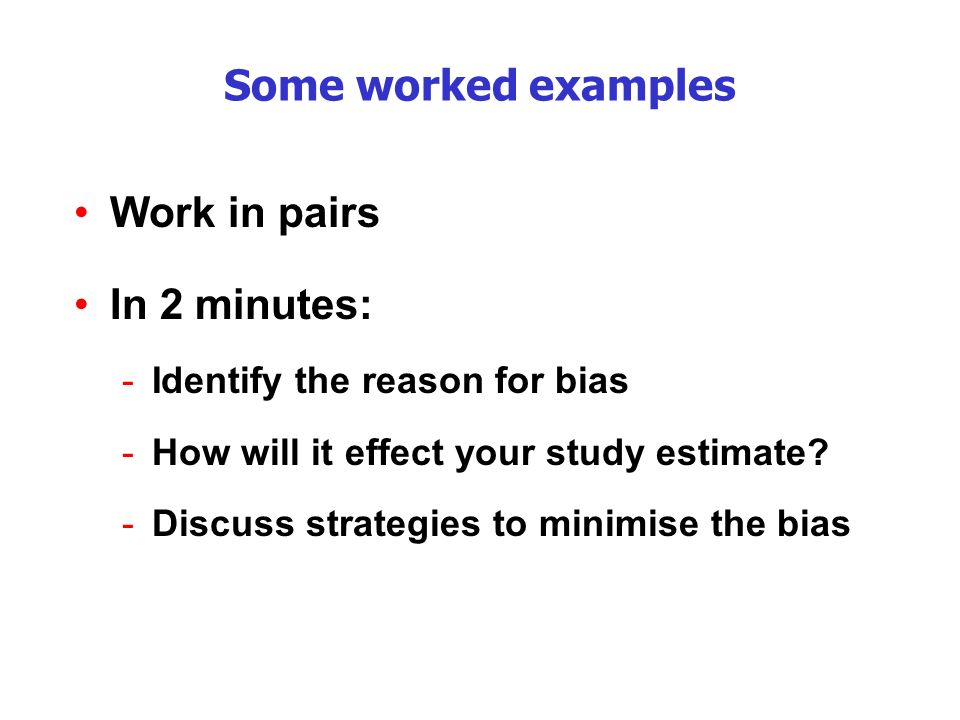 Some worked examples Work in pairs In 2 minutes: -Identify the reason for bias -How will it effect your study estimate.