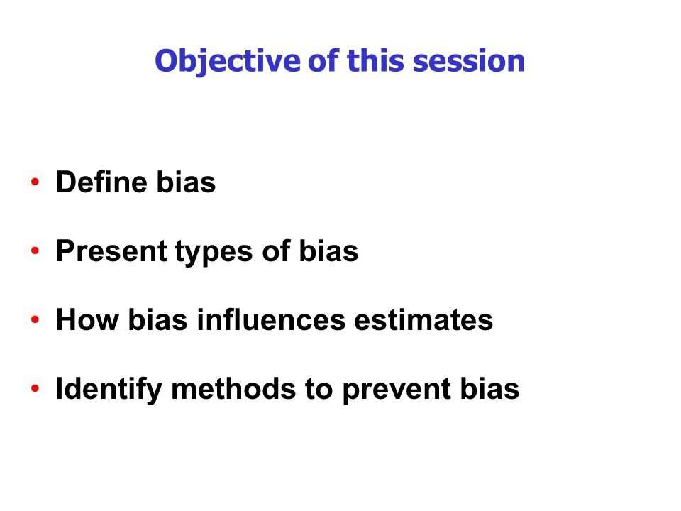 Objective of this session Define bias Present types of bias How bias influences estimates Identify methods to prevent bias