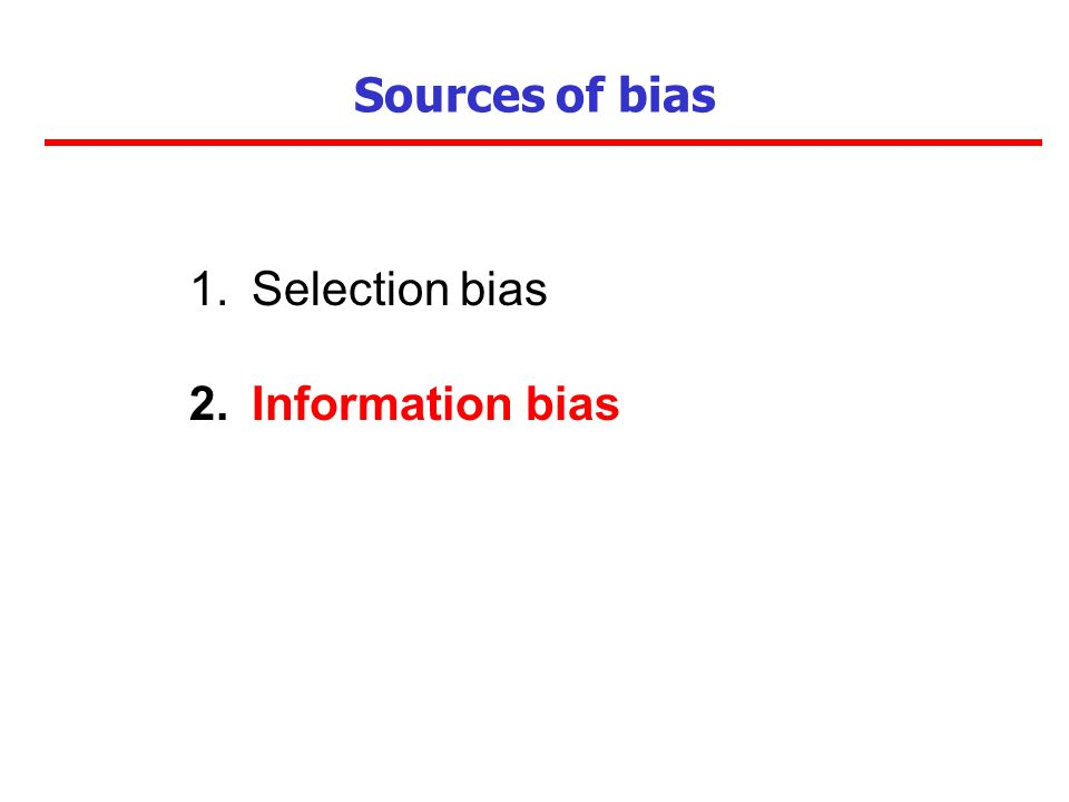 Sources of bias 1.Selection bias 2.Information bias