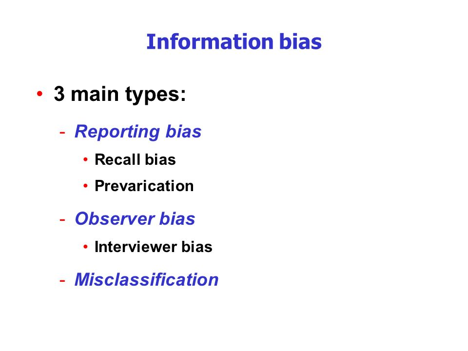 Information bias 3 main types: -Reporting bias Recall bias Prevarication -Observer bias Interviewer bias -Misclassification