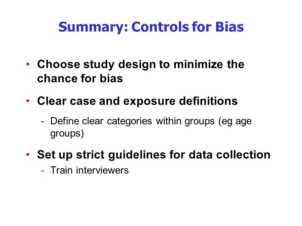 Summary: Controls for Bias Choose study design to minimize the chance for bias Clear case and exposure definitions -Define clear categories within groups (eg age groups) Set up strict guidelines for data collection -Train interviewers
