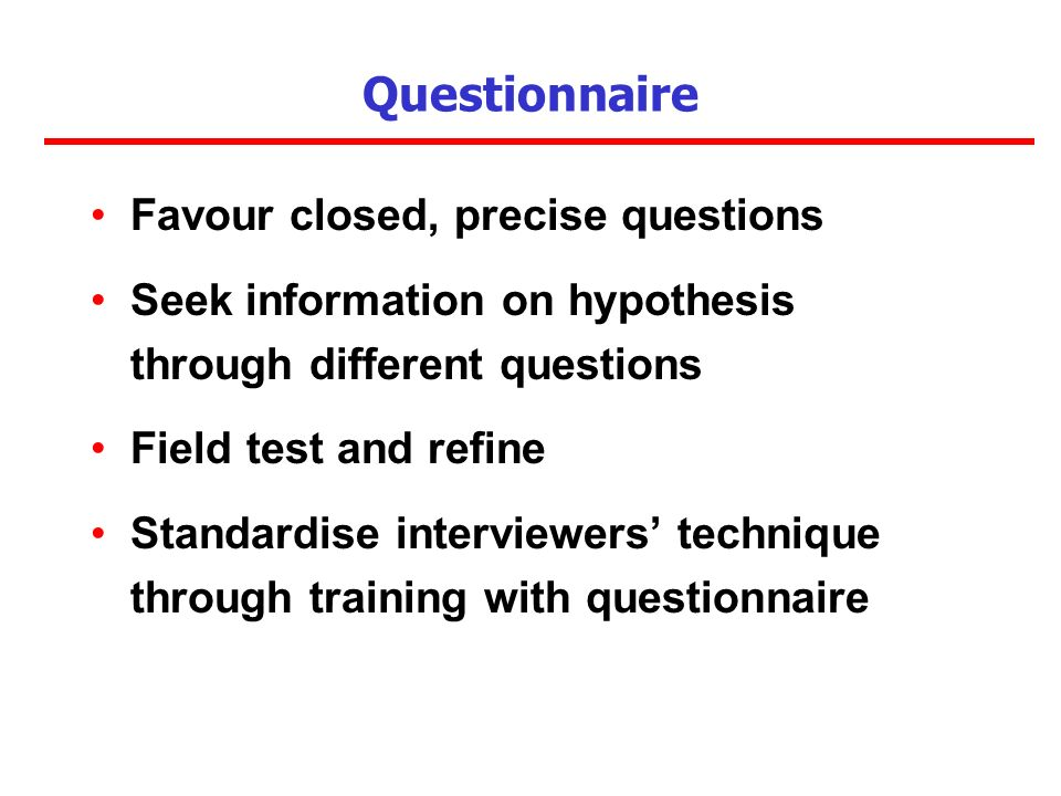 Questionnaire Favour closed, precise questions Seek information on hypothesis through different questions Field test and refine Standardise interviewers technique through training with questionnaire