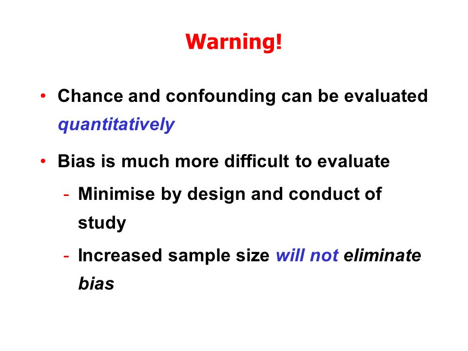 Warning! Chance and confounding can be evaluated quantitatively Bias is much more difficult to evaluate -Minimise by design and conduct of study -Incr