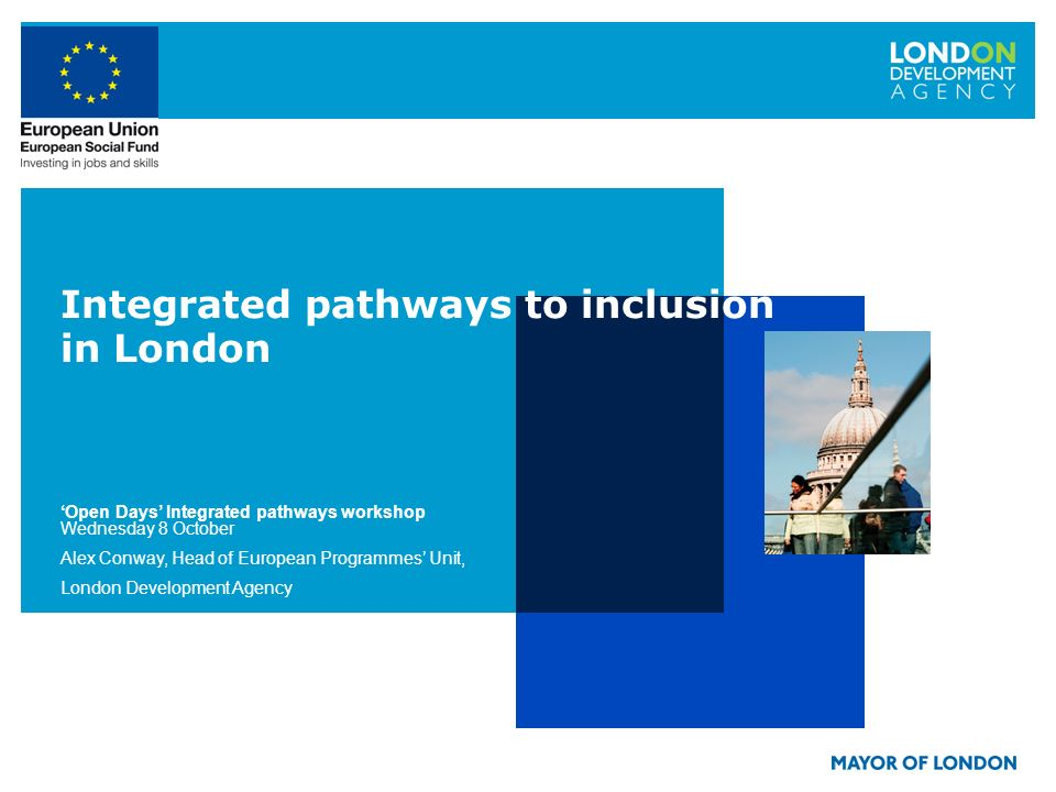Integrated pathways to inclusion in London Open Days Integrated pathways workshop Wednesday 8 October Alex Conway, Head of European Programmes Unit, London Development Agency