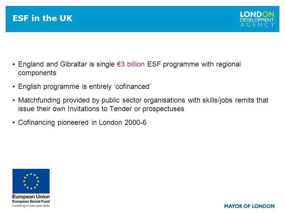 13 ESF in the UK England and Gibraltar is single 3 billion ESF programme with regional components English programme is entirely cofinanced Matchfunding provided by public sector organisations with skills/jobs remits that issue their own Invitations to Tender or prospectuses Cofinancing pioneered in London 2000-6