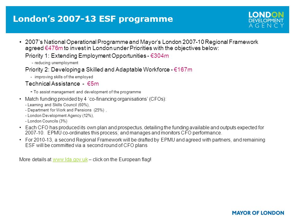 14 Londons 2007-13 ESF programme 2007s National Operational Programme and Mayors London 2007-10 Regional Framework agreed 476m to invest in London under Priorities with the objectives below: Priority 1: Extending Employment Opportunities - 304m - reducing unemployment Priority 2: Developing a Skilled and Adaptable Workforce - 167m - improving skills of the employed Technical Assistance - 5m - To assist management and development of the programme Match funding provided by 4 co-financing organisations (CFOs): - Learning and Skills Council (60%), - Department for Work and Pensions (25%), - London Development Agency (12%), - London Councils (3%) Each CFO has produced its own plan and prospectus, detailing the funding available and outputs expected for 2007-10.