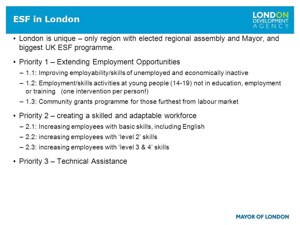 15 ESF in London London is unique – only region with elected regional assembly and Mayor, and biggest UK ESF programme.