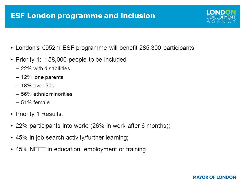 16 ESF London programme and inclusion Londons 952m ESF programme will benefit 285,300 participants Priority 1: 158,000 people to be included –22% with disabilities –12% lone parents –18% over 50s –56% ethnic minorities –51% female Priority 1 Results: 22% participants into work: (26% in work after 6 months); 45% in job search activity/further learning; 45% NEET in education, employment or training