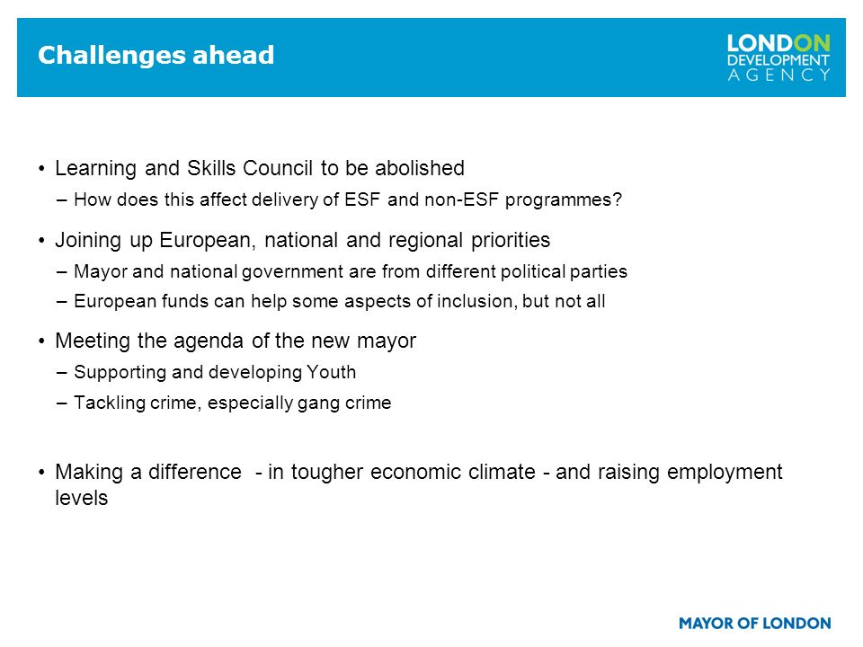19 Challenges ahead Learning and Skills Council to be abolished –How does this affect delivery of ESF and non-ESF programmes.