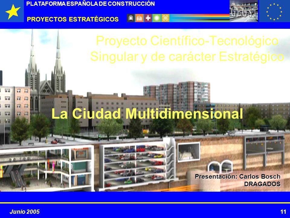 PROYECTOS ESTRATÉGICOS PLATAFORMA ESPAÑOLA DE CONSTRUCCIÓN 11Junio 2005 La Ciudad Multidimensional Proyecto Científico-Tecnológico Singular y de carácter Estratégico Presentación: Carlos Bosch DRAGADOS