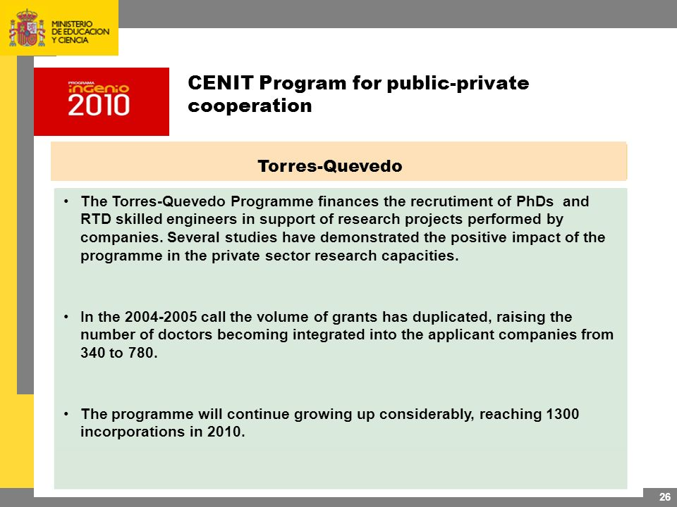 26 Torres-Quevedo The Torres-Quevedo Programme finances the recrutiment of PhDs and RTD skilled engineers in support of research projects performed by