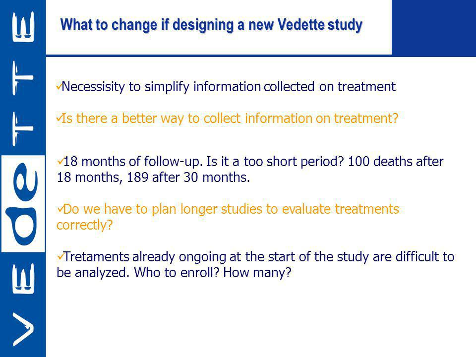 What to change if designing a new Vedette study Necessisity to simplify information collected on treatment Is there a better way to collect information on treatment.